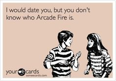 I would like to date you, but I don't know who arcade fire is.
