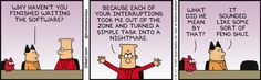 Boss: Why haven't you finished writing the software? Dilbert: Because each of your interruptions took me out of the zone and turned a simple task into a nightmare. Catbert: What did he mean by that? Boss: It sounded like some sort of feng shui.