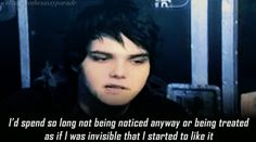 My Chemical Romance | Gerard Way | I'd spend so long not being noticed anyway or being treated as if I was invisible that I started to like it