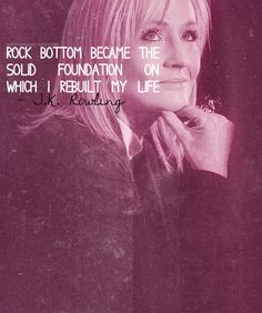 Rock bottom became the solid foundation on which I rebuilt my life. -J.K. Rowling