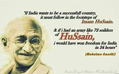 """If India wants to be a successful country, it must follow in the footsteps of Imam Husain and if I had an army like 72 soldiers of Husain, I would have won freedom for India in 24 hours."" -Mahatma Gandhi"
