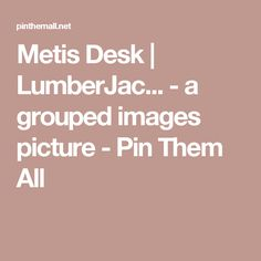 Metis Desk | LumberJac... - a grouped images picture - Pin Them All