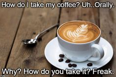How do I take my coffee? | How do I take my coffee? Uh..Orally. Why? How do you take it? Freak. | image tagged in coffee | made w/ Imgflip meme maker