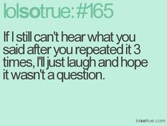 Lolsotrue #165 If I still can't hear what you said after you repeated it 3 times, ill just laugh and hope it wasn't a question.