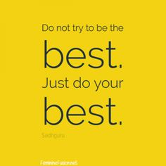 "Sadhguru Quote ~ Best ""Do not try to be the best. Just do your best."" http://femininefusion.net/sadhguru-quote-best/"