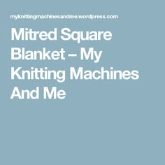 Mitred Square Blanket – My Knitting Machines And Me