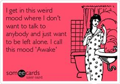 I get in this weird mood where I dont want to talk to anybody and just want to be left alone. I call this mood Awake.
