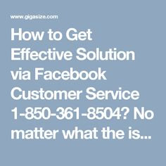 How to Get Effective Solution via Facebook Customer Service 1-850-361-8504?No matter what the issues you are facing as our techies are always ready to offer you the optimum solution to your Facebook related problem. Whatever the difficulties you face while accessing your Facebook account, get smoothly removed in no time. To get an effective solution, just call on Facebook Customer Service number 1-850-361-8504. For more services and inquiry visit…