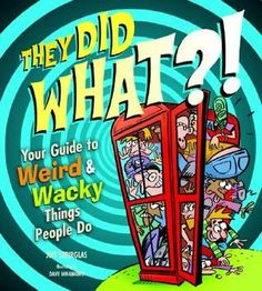 They Did WHAT?!: Your Guide to Weird and Wacky Things People Do