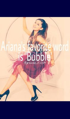 Ariana grande's favorite word is bubble because you can't say bubble madly