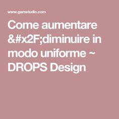 Come aumentare /diminuire in modo uniforme ~ DROPS Design