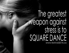 The greatest weapon against stress is to SQUARE DANCE! (www.festival2014.ca)