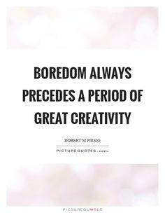 Boredom always precedes a period of great creativity. Picture Quotes.