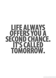 Life always offers you a second chance; it's called tomorrow.