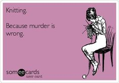 Free and Funny Encouragement Ecard: Knitting. Because murder is wrong. Create and send your own custom Encouragement ecard. Knitting Quotes, Knitting Humor, Crochet Humor, Knit Or Crochet, Knitting Projects, Knitting Patterns, Free Knitting, Crochet Mandala, Crochet Afghans