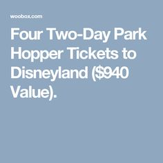 Four Two-Day Park Hopper Tickets to Disneyland ($940 Value).