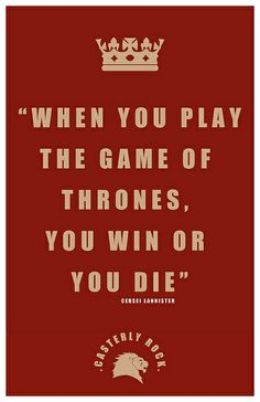 """When you play the Game of Thrones, you win or you die,""-- Cersei Lannister, Game of Thrones. BEST QUOTE EVER."