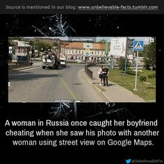 A woman in Russia once caught her boyfriend cheating when she saw his photo with another woman using street view on Google Maps.