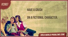 Have a crush. On a fictional character.    Are you telling me that Rhett Butler is not a real person?!?!??!!?!?!?!?/