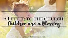 A Letter to the Church: Children are a Blessing Dear Church,  Stop. Just stop. I beg you. I implore you. Stop addressing pregnant women in a way which demeans them ... in a way which makes them feel #pregnancy #children #blessing