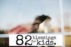 82 Blessings for Kids - Excellent reminders of ways to be present in the lives of our children.  Every. Day.