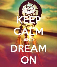 Keep calm & dream on.