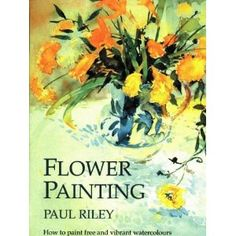 Flower Painting: How to Paint Free and Vibrant Watercolours: Paul Riley: 9781870586108: Amazon.com: Books