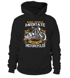 SOME PEOPLE MEDITATE I RIDE MY MOTORCYCLES  #image #shirt #gift #idea #hot #tshirt #motorcycle #biker