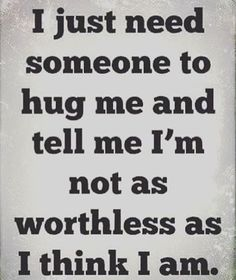 I'm am worthless, who needs someone like me. I'm just in the way, just annoying and in the way.