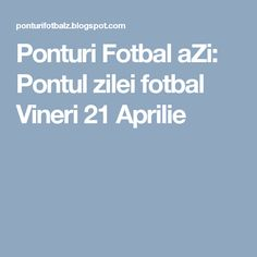 Ponturi Fotbal aZi: Pontul zilei fotbal Vineri 21 Aprilie
