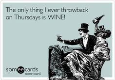 The only thing I ever throwback on Thursdays is WINE!