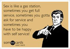 Sex is like a gas station, sometimes you get full service, sometimes you gotta ask for service and sometimes you have to be happy with self service!