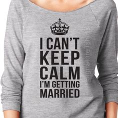 I Cant Keep Calm Im Getting Married - Wifey sweater - Womens raglan shirt - Bride sweater - Bride to be - Wedding shower gift - Brider gift by signaturetshirts, $19.95