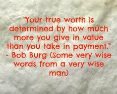 """""""Your true worth is determined by how much more you give in value than you take in payment."""" - Bob Burg (Some very wise words from a very wise man) https://www.facebook.com/thenewsletterguru"""