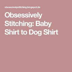 Obsessively Stitching: Baby Shirt to Dog Shirt