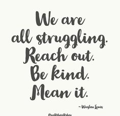 We are all struggling. Reach out. Be kind. Words Quotes, Life Quotes, Sayings, Waylon Lewis, Compliment Someone, Kindness Quotes, Kindness Matters, Something To Remember, Empowering Quotes