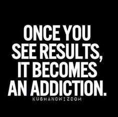 Once you start seeing resultaten it becomes an addiction
