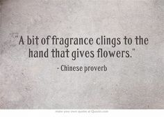 A bit of fragrance clings to the hand that gives flowers. - Chinese proverb
