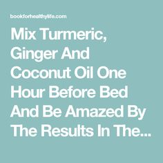 Mix Turmeric, Ginger And Coconut Oil One Hour Before Bed And Be Amazed By The Results In The Morning - Book For Healthy Life