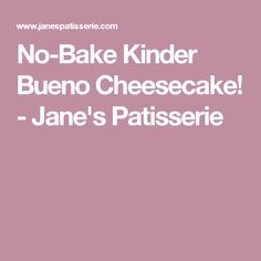 No-Bake Kinder Bueno Cheesecake! - Jane's Patisserie