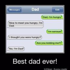 this is my dad to a T!!!!! I used to say I'm thirsty and he's say no today in monday!