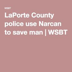 LaPorte County police use Narcan to save man Pinned by the You Are Linked to Resources for Families of People with Substance Use  Disorder cell phone / tablet app May 18, 2016, 2015;   Android- https://play.google.com/store/apps/details?id=com.thousandcodes.urlinked.lite   iPhone -  https://itunes.apple.com/us/app/you-are-linked-to-resources/id743245884?mt=8com