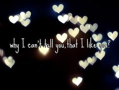 Why I can't tell you, that I like you?
