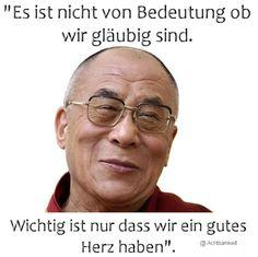 Es ist nicht von Bedeutung, ob wir gläubig sind, wichtig ist nur,. das wir ein gutes Herz haben.  ~ Dalai Lama