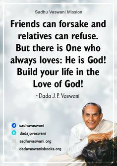 Friends can forsake and relatives can refuse. But there is One who always loves: He is God! Build your life in the love of God!  - Dada J. P. Vaswani #dadajpvaswani#quotes
