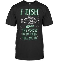 I FISH BECAUSE THE VOICES IN MY HEAD TELL ME TO Bass Fishing Shirts, Fishing Uk, Fishing Shop, Fishing Videos, Walleye Fishing, Fishing Girls, Fishing Apparel, Funny Fishing Memes, Funny Fishing Shirts