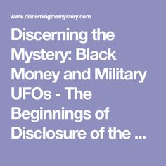 Discerning the Mystery: Black Money and Military UFOs - The Beginnings of Disclosure of the Secret Space Program - Links, Videos, and Commentary