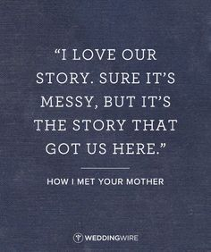 """10 Romantic TV Show Love Quotes: """"I love our story. Sure, it's messy, but it's the story that got us here"""" How I Met Your Mother TV show love quote; relationship quote"""