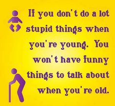 If you don't do stupid things while you're young (or have people do stupid things to you) you won't have funny things to talk about when you're old.