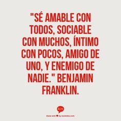 Se amable con todos, sociable con muchos, intimo con pocos, amigo de uno, y enemigo de nadie. - Benjamin Franklin #frases #citas